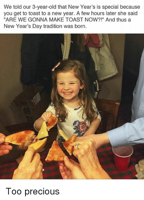 """Memes, New Year's, and Precious: We told our 3-year-old that New Year's is special because  you get to toast to a new year. A few hours later she said  """"ARE WE GONNA MAKE TOAST NOW?!"""" And thus a  New Year's Day tradition was born. Too precious"""