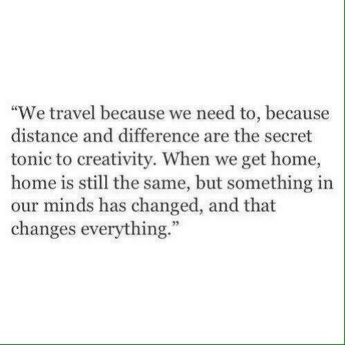 """Home, Travel, and Secret: """"We travel because we need to, because  distance and difference are the secret  tonic to creativity. When we get home,  home is still the same, but something in  our minds has changed, and that  changes everything.""""  73"""