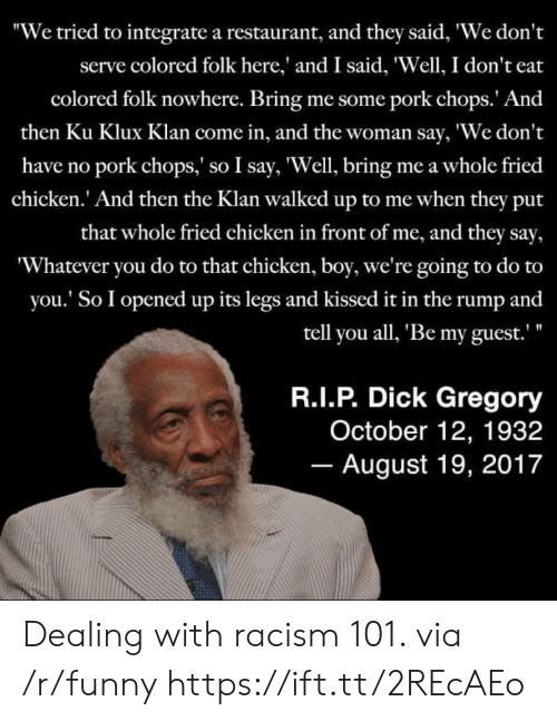 """Funny, Racism, and Chicken: """"We tried to integrate a restaurant, and they said, We don't  serve colored folk here,' and I said, 'Well, I don't eat  colored folk nowhere. Bring me some pork chops. And  then Ku Klux Klan come in, and the woman say, 'We don't  have no pork chops,' so I say, 'Well, bring me a whole fried  chicken.' And then the Klan walked up to me when they put  that whole fried chicken in front of me, and they say,  'Whatever you do to that chicken, boy, we're going to do to  you.' So I opened up its legs and kissed it in the rump and  tell you all, Be my guest.  R.I.P. Dick Gregory  October 12, 1932  August 19, 2017 Dealing with racism 101. via /r/funny https://ift.tt/2REcAEo"""