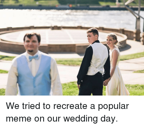 Meme, Wedding, and Wedding Day: We tried to recreate a popular meme on our wedding day.