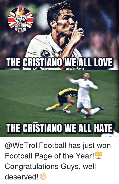 Football, Love, and Memes: WE TROLL  FOOTBALL  THE CRISTIANO WE ALL LOVE  THE CRISTIANO WE ALL HATE @WeTrollFootball has just won Football Page of the Year!🏆 Congratulations Guys, well deserved!👏🏻
