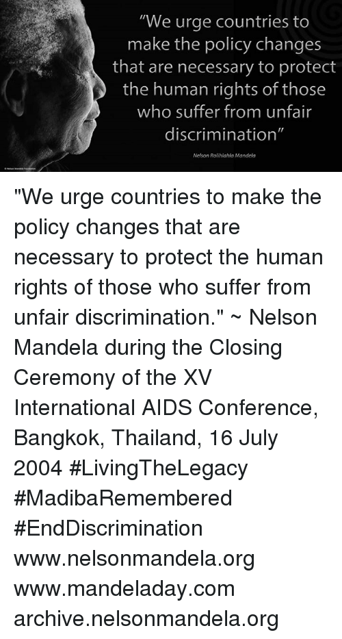 "Memes, Nelson Mandela, and Thailand: ""We urge countries to  make the policy changes  that are necessary to protect  the human rights of those  who suffer from unfair  discrimination""  Nelson Rolihlahla Mandela ""We urge countries to make the policy changes that are necessary to protect the human rights of those who suffer from unfair discrimination."" ~ Nelson Mandela during the Closing Ceremony of the XV International AIDS Conference, Bangkok, Thailand, 16 July 2004 #LivingTheLegacy #MadibaRemembered #EndDiscrimination   www.nelsonmandela.org www.mandeladay.com archive.nelsonmandela.org"