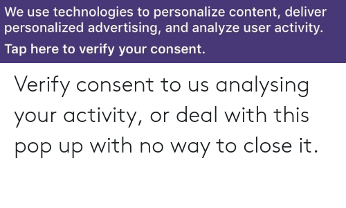 Pop, Content, and Advertising: We use technologies to personalize content, deliver  personalized advertising, and analyze user activity.  Tap here to verify your consent. Verify consent to us analysing your activity, or deal with this pop up with no way to close it.