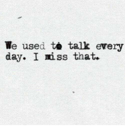 Iss, Day, and Every Day: We used talk every  day. I iss that.