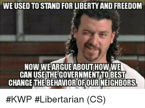Memes, Freedom, and Liberty: WE USED TO STAND FOR LIBERTY AND FREEDOM  NOW WEARGUE'ABOUT HOW WE  CAN USE THE GOVERNMENTTOBEST  CHANGETHEBEHAVIOROFOURNEIGHBORS #KWP #Libertarian (CS)
