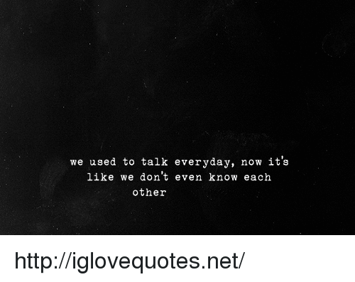 Http, Net, and Now: we used to talk everyday, now it's  like we don't even know each  other http://iglovequotes.net/