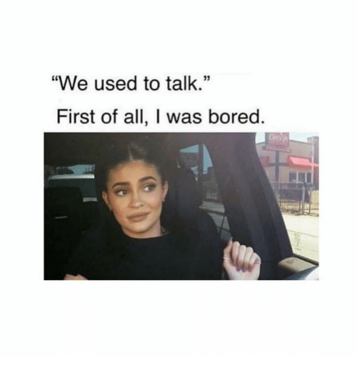 "Bored, Girl Memes, and All: ""We used to talk.""  First of all, I was bored"