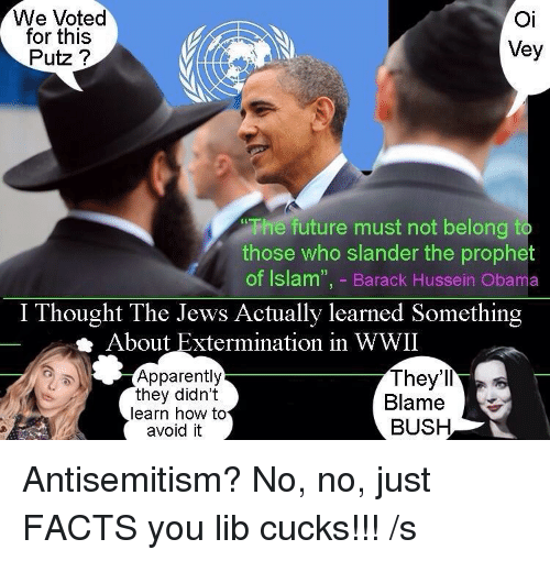 "Apparently, Facts, and Future: We Voted  for this  Putz ?  Oi  Vey  The future must not belong  those who slander the prophet  of Islam"", - Barack Hussein Obama  I Thought The Jews Actually learned Something  About Extermination in WWII  Apparently  they didnt  learn how to  avoid it  They'll  Blam  BUSH"
