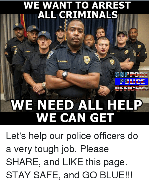 Memes, 🤖, and Police Officer: WE WANT TO ARREST  ALL CRIMINALS  WE NEED ALL HELP  WE CAN GET Let's help our police officers do a very tough job. Please SHARE, and LIKE this page. STAY SAFE, and GO BLUE!!!