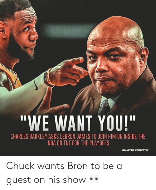"""LeBron James, Memes, and Nba: """"WE WANT YOU!""""  CHARLES BARKLEY ASKS LEBRON JAMES TO JOIN HIM ON INSIDE THE  NBA ON TNT FOR THE PLAYOFFS Chuck wants Bron to be a guest on his show 👀"""