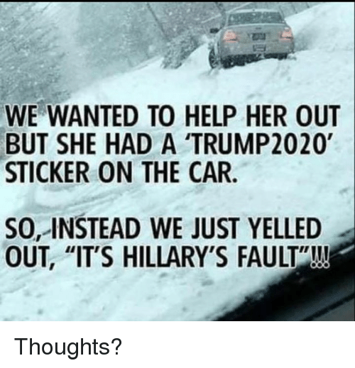 "Help, Her, and Car: WE WANTED TO HELP HER OUT  BUT SHE HAD A TRUMP2020  STICKER ON THE CAR  SO, INSTEAD WE JUST YELLED  OUT, ""IT'S HILLARY'S FAULT""!!! Thoughts?"