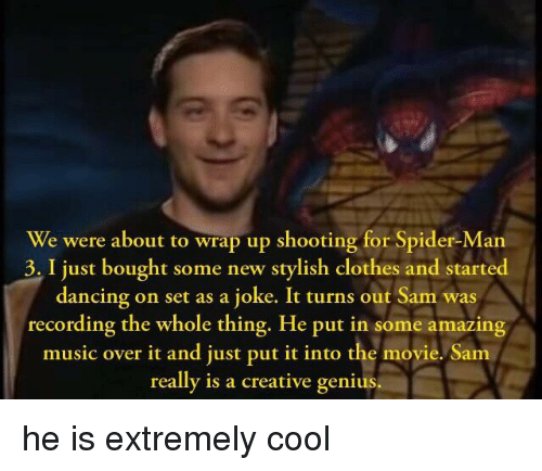 Clothes, Dancing, and Music: We were about to wrap up shooting for Spider-Man  3. I just bought some new stylish clothes and started  dancing on set as a joke. It turns out Sam was  recording the whole thing. He put in some amazing  music over it and just put it into the movie. Sam  really is a creative genius.