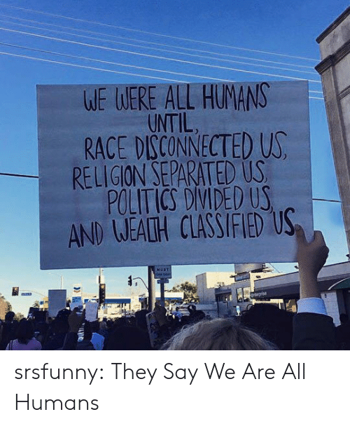 Politics, Tumblr, and Blog: WE WERE ALL HUMANS  UNTIL  RACE DISCONNECTED U  RELIGION SEPARATED US  POLITICS DIVIDED US  AND WEATH CLASSIFIED US srsfunny:  They Say We Are All Humans