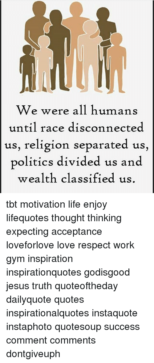 We Were All Humans Until Race Disconnected Us Religion Separated Us