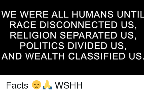 Facts, Memes, and Politics: WE WERE ALL HUMANS UNTIL  RACE DISCONNECTED US,  RELIGION SEPARATED US,  POLITICS DIVIDED US,  AND WEALTH CLASSIFIED US Facts 😞🙏 WSHH