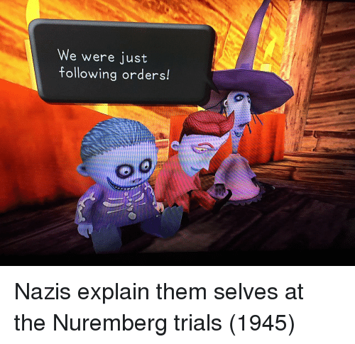 Following, Them, and Nuremberg Trials: We were just  following orders! Nazis explain them selves at the Nuremberg trials (1945)