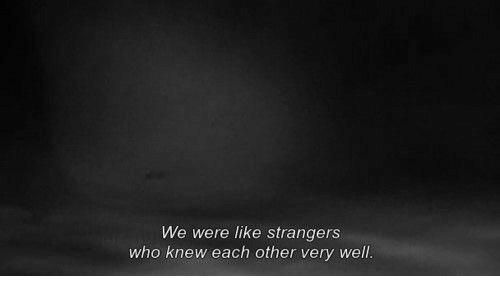 Who, Strangers, and Like: We were like strangers  who knew each other very well.
