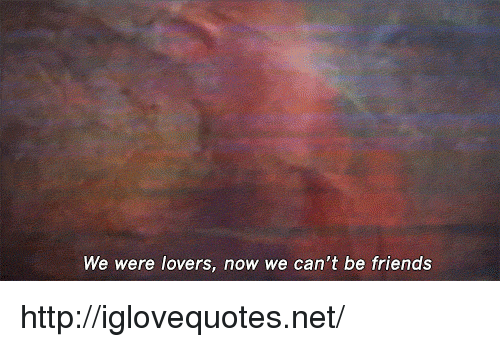 Friends, Http, and Net: We were lovers, now we can't be friends http://iglovequotes.net/