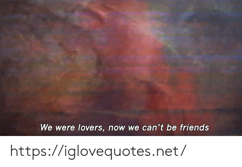 Friends, Net, and Now: We were lovers, now we can't be friends https://iglovequotes.net/