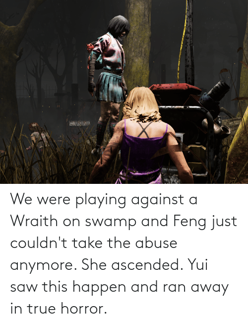 Saw, True, and Horror: We were playing against a Wraith on swamp and Feng just couldn't take the abuse anymore. She ascended. Yui saw this happen and ran away in true horror.
