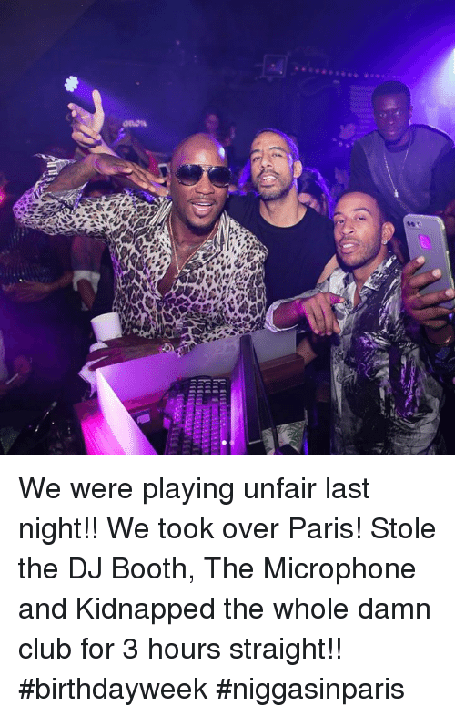 Club, Memes, and Paris: We were playing unfair last night!! We took over Paris! Stole the DJ Booth, The Microphone and Kidnapped the whole damn club for 3 hours straight!! #birthdayweek #niggasinparis