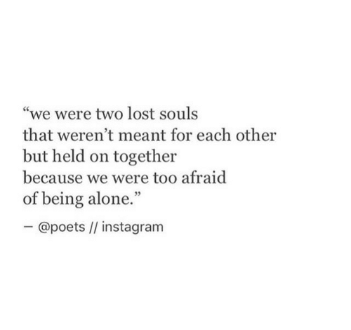"""Being Alone, Instagram, and Lost: """"we were two lost souls  that weren't meant for each other  but held on together  because we were too afraid  of being alone.""""  ー@poets //instagram"""