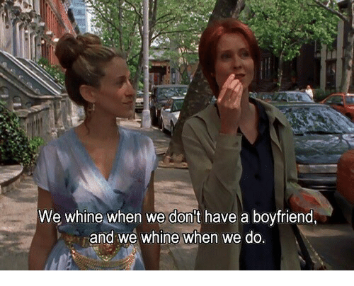 Boyfriend,  Dont, and And: We whine when we don't have a boyfriend  and we whine when we do
