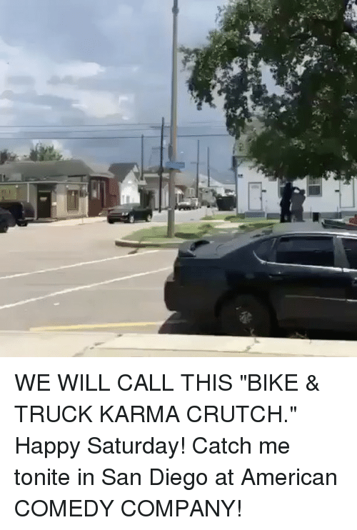 "Memes, American, and Happy: WE WILL CALL THIS ""BIKE & TRUCK KARMA CRUTCH."" Happy Saturday! Catch me tonite in San Diego at American COMEDY COMPANY!"