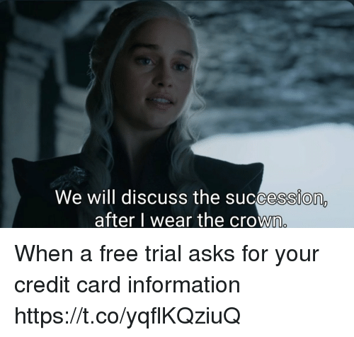 Free, Information, and Asks: We will discuss the succession,  after l wear the crown When a free trial asks for your credit card information https://t.co/yqflKQziuQ