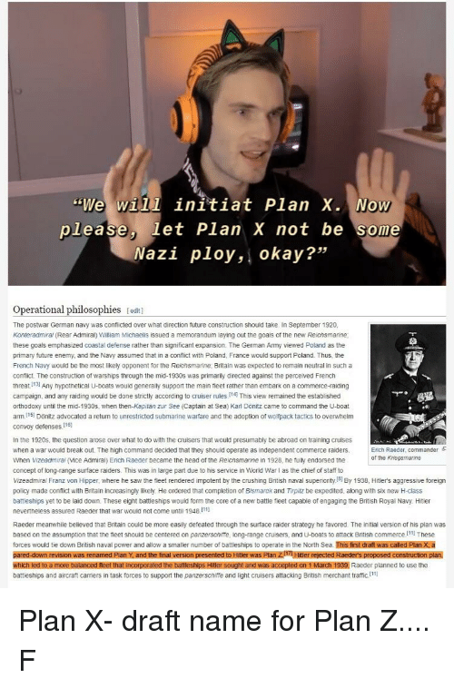 """Future, Goals, and Head: """"We will initiat Plan X.  Now  please, let Plan X not be some  Nazi ploy, okay?""""  Operational philosophies [odit]  The postwar German navy was conlicted over what direction future construction should take. In September 1920,  Konteradmiral (Rear Admiral) William Michaelis issued a memorandum laying out the goals ot the new Reichsmarine  these goals emphasized coastal defense rather than significant expansion. The German Army viewed Poland as the  primary future enemy, and the Navy assumed that in a conflict with Poland, France would support Poland. Thus, the  French Navy would be the most likely opponent for the Reichsmarine, Britain was expected to remain neutral in such a  confict. The construction of warships through the mid-1930s was primarily directed against the perceived French  threat 131 Any hypothetical U-boats would generally support the main teet rather than embark on a commerce-raiding  campaign, and any raiding would be done strictly according to cruiser rules I14 This view remained the established  orthodoxy until the mid-1930s, when then-Kapitan zur See (Captain at Sea) Karl Dönitz came to command the U-boat  arm.I15 Dönitz advocated a return to unrestricted submarine warfare and the adoption of wolfpack tactics to overwhelm  convoy defenses 16  In the 1920s, the question arose over what to do with the cruisers that would presumably be abroad on training cruises  when a war would break out. The nigh command decided that they shouid operate as independent commerce raiders.  When Vizeadmirai (Vice Admiral) Erich Raeder became the head of the Reichsmarine in 1928, he fully endorsed the  concept of long-range surface raiders. This was in large part due to his service in World Warl as the chief of staff to  Vizeadmiral Franz von Hipper, where he saw the fleet rendered impotent by the crushing British naval superiority8 By 1938, Hitler's aggressive foreign  policy made conflict with Britain increasingly likely. He ordered that comp"""