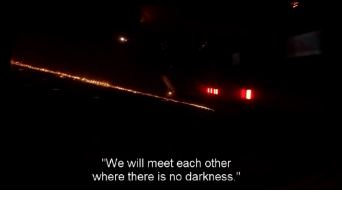 "Darkness, Will, and Each Other: ""We will meet each other  where there is no darkness."""