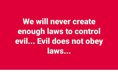 Memes, Control, and Evil: We will never create  enough laws to control  evil... Evil does not obey  aws...
