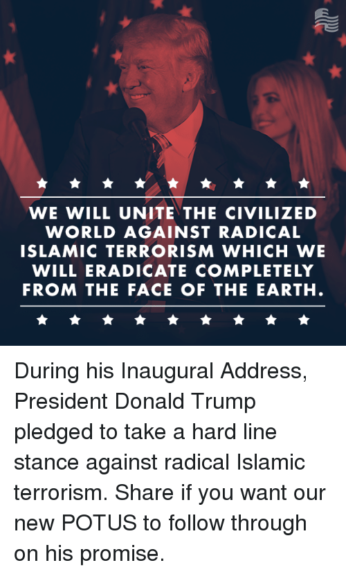 Conservative, Terrorism, and Civilization: WE WILL UNITE THE CIVILIZED  WORLD AGAINST RADICAL  ISLAMIC TERRORISM WHICH WE  WILL ERADICATE COMPLETELY  FROM THE FACE OF THE EARTH. During his Inaugural Address, President Donald Trump pledged to take a hard line stance against radical Islamic terrorism. Share if you want our new POTUS to follow through on his promise.