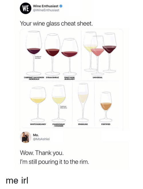 Wow, Wine, and Thank You: WE  Wine Enthusiast  @WineEnthusiast  Your wine glass cheat sheet  Traditional  Red Wine  CABERNET SAUVIGNON SYRAH/SHIRAZ  PINOT NOIR  BURGUNDY  UNIVERSAL  BORDEAUX  Traditional  White Wine  WHITE BURGUNDY  SPARKLING  FORTIFIED  CHARDONNAY  VIOGNIER  Mo.  @MoAshlei  Wow. Thank you  I'm still pouring it to the rim.