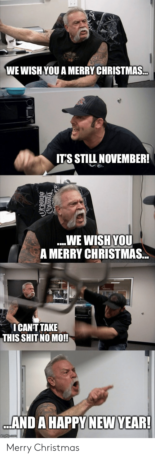 Christmas, New Year's, and Reddit: WE WISH YOU A MERRY CHRISTMAS...  IT'S STILL NOVEMBER!  WE WISH YOU  A MERRY CHRISTMAS...  ICANT TAKE  THIS SHIT NO MO!!  AND A HAPPY NEW YEAR!  imgflip.com Merry Christmas