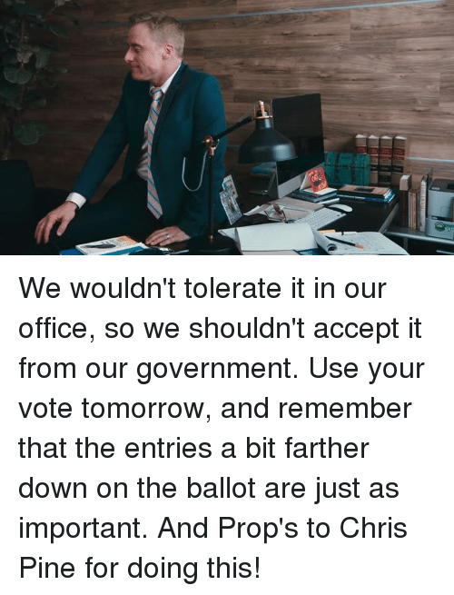 Chris Pine, Dank, and Office: We wouldn't tolerate it in our office, so we shouldn't accept it from our government. Use your vote tomorrow, and remember that the entries a bit farther down on the ballot are just as important. And Prop's to Chris Pine for doing this!