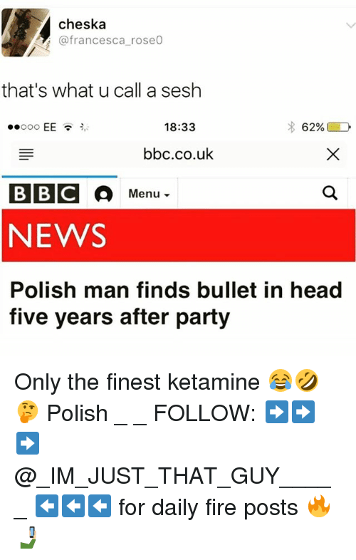 Fire, Head, and Memes: WEA Cheska  do rose0  (a francesca that's what u call a sesh  18:33  EE  62%  bbc.co.uk  Menu  NEWS  Polish man finds bullet in head  five years after party Only the finest ketamine 😂🤣🤔 Polish _ _ FOLLOW: ➡➡➡@_IM_JUST_THAT_GUY_____ ⬅⬅⬅ for daily fire posts 🔥🤳🏼