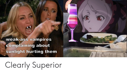 Anime, Ass, and Superior: weak-ass vampires  complaining about  sunlight hurting them Clearly Superior