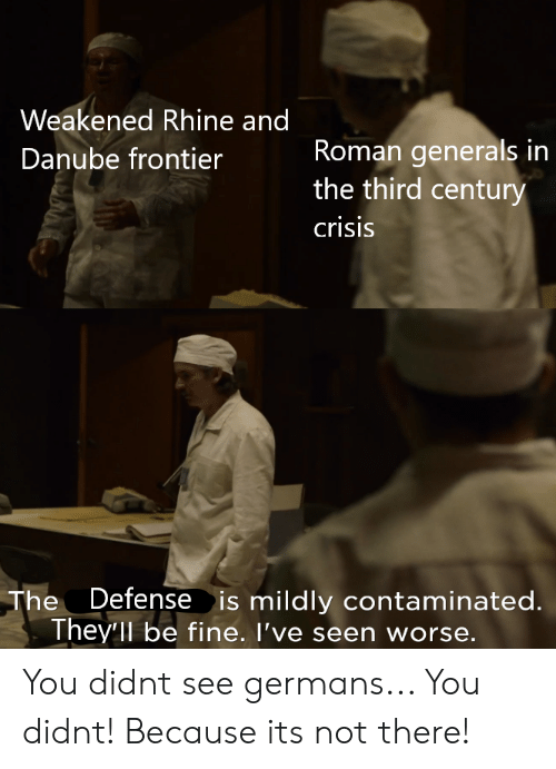 Roman, Frontier, and Crisis: Weakened Rhine and  Roman generals in  the third century  Danube frontier  crisis  Defense is mildly contaminated.  The  They'll be fine. I've seen worse. You didnt see germans... You didnt! Because its not there!