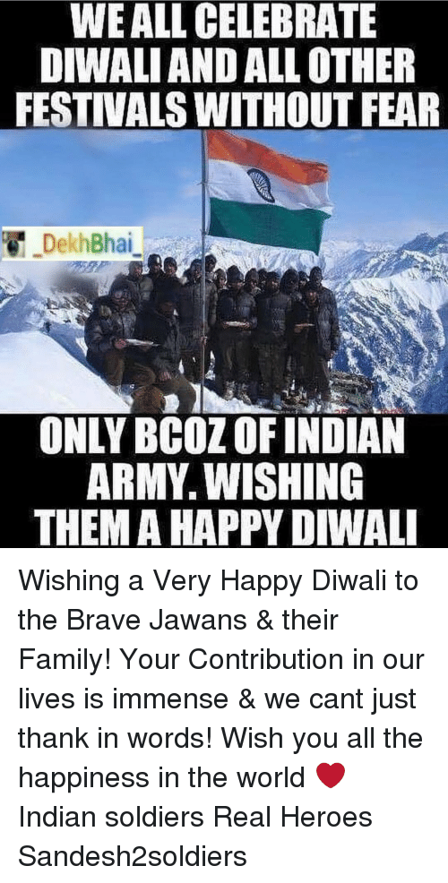 Family, Soldiers, and Army: WEALL CELEBRATE  DIWALI AND ALLOTHER  FESTIVALS WITHOUT FEAR  DekhBhai  ONLY BCOZ OFINDIAN  ARMY WISHING  THEMA HAPPY DIWALI Wishing a Very Happy Diwali to the Brave Jawans & their Family! Your Contribution in our lives is immense & we cant just thank in words! Wish you all the happiness in the world ❤️ Indian soldiers Real Heroes Sandesh2soldiers
