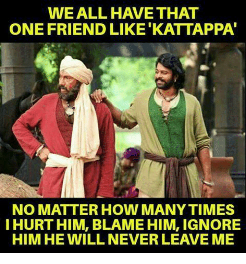 How Many Times, Memes, and Never: WEALL HAVE THAT  ONE FRIEND LIKE 'KATTAPPA'  NO MATTER HOW MANY TIMES  I HURT HIM, BLAME HIM, IGNORE  HIM HE WILL NEVER LEAVE ME