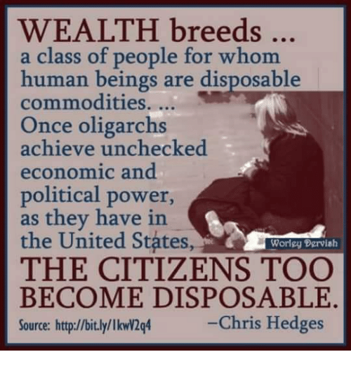 Memes, Http, and Power: WEALTH breeds  a class of people for whom  human beings are disposable  commodities....  Once oligarchs  achieve unchecked  economic and  political power,  as they have in  the United States,  THE CITIZENS TOO  Worlgy Dervish  BECOME DISPOSABLE.  Source: http://bit.ly/lkwv2q4  -Chris Hedges