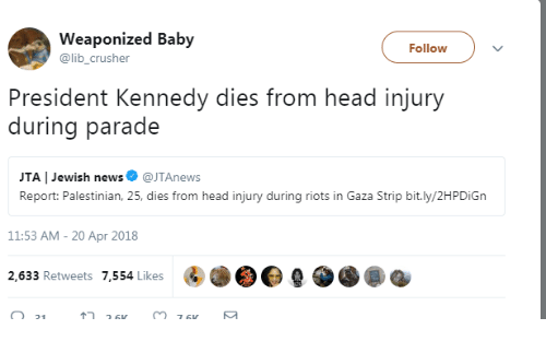 Head, News, and Jewish: Weaponized Baby  @lib_crusher  Follow  President Kennedy dies from head injury  during parade  JTA   Jewish news@JTAnews  Report: Palestinian, 25, dies from head injury during riots in Gaza Strip bit.ly/2HPDiGn  11:53 AM- 20 Apr 2018  2,633 Retweets 7,554 Likes