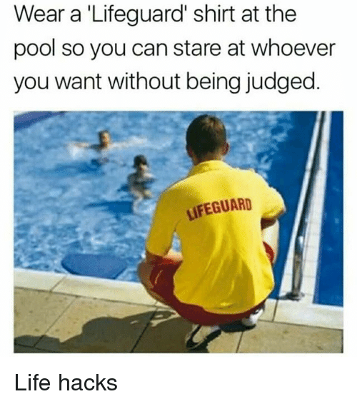 Life, Memes, and Pool: Wear a 'Lifeguard' shirt at the  pool so you can stare at whoever  you want without being judged.  LIFEGUARD Life hacks