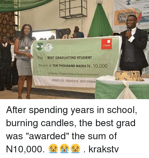 "Memes, School, and Best: wear  CER  GTBANK  Pay  BEST GRADUATING STUDENT  the sum of TEN THOUSAND NAIRA N 10,000  University Or Nigeria Medical Students Association  00000105 05825315 004155994 After spending years in school, burning candles, the best grad was ""awarded"" the sum of N10,000. 😭😭😭 . krakstv"
