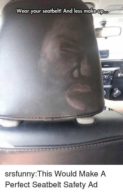 Tumblr, Blog, and Http: Wear your seatbelt! And less makeop srsfunny:This Would Make A Perfect Seatbelt Safety Ad