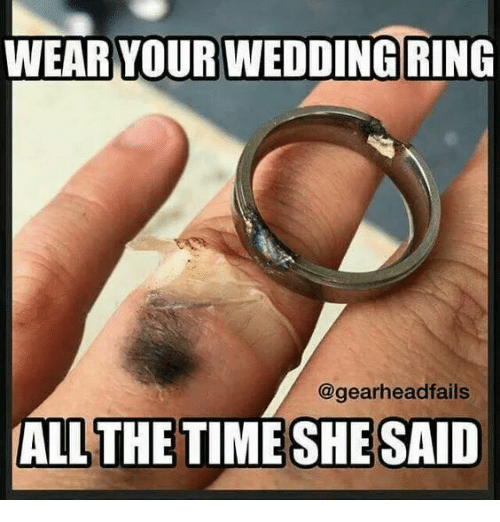 Memes, 🤖, and Wedding Rings: WEAR YOUR WEDDING  RING  @gearhead fails  ALL THE TIME SHE SAID