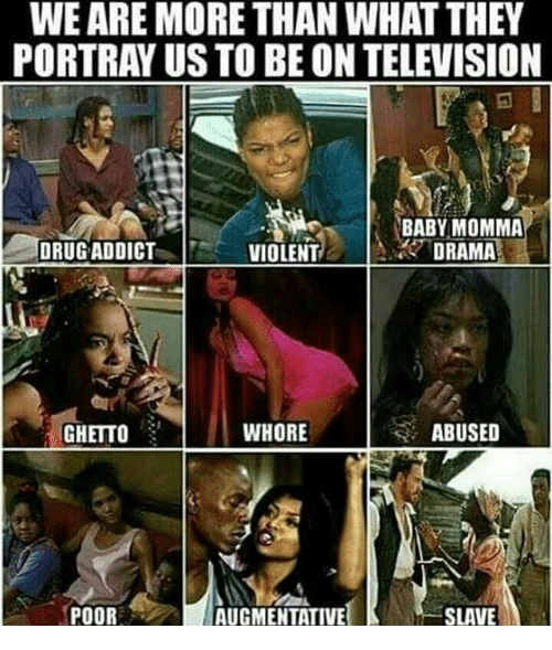 Memes, Baby Momma, and Portrayed: WEARE MORE THAN WHAT THEY  PORTRAY US TO BE ON TELEVISION  BABY MOMMA  DRUG ADDICT  DRAMA  VIOLENT  WHORE  ABUSED  GHETTO  SLAVE  POOR  AUGMENTATIVE
