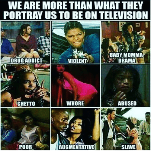 Memes, Baby Momma, and 🤖: WEARE MORE THAN WHAT THEY  PORTRAY US TO BE ON TELEVISION  BABY MOMMA  DRUG ADDICT  DRAMA  VIOLENT  WHORE  ABUSED  GHETTO  SLAVE  POOR  AUGMENTATIVE