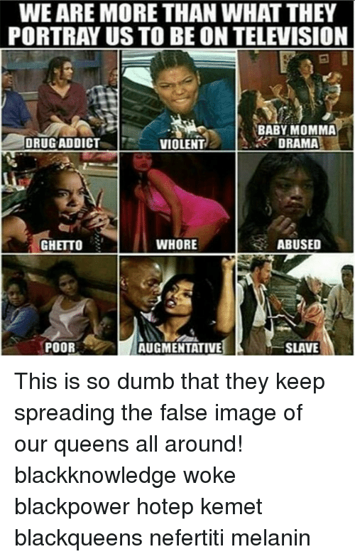 Memes, Baby Momma, and Drug: WEARE MORE THAN WHAT THEY  PORTRAY US TO BEON TELEVISION  BABY MOMMA  DRUG ADDICT  DRAMA  VIOLENT  WHORE  ABUSED  GHETTO  POOR  AUGMENTATIVE  SLAVE This is so dumb that they keep spreading the false image of our queens all around! blackknowledge woke blackpower hotep kemet blackqueens nefertiti melanin
